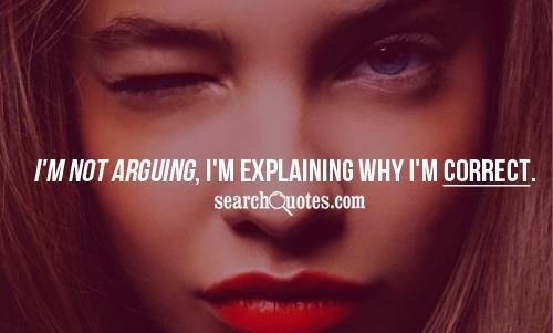 I'm not arguing, I'm explaining why I'm correct.