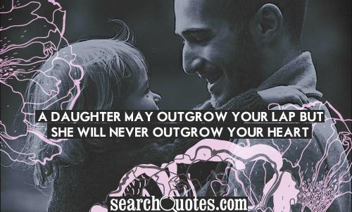 A daughter may outgrow your lap, but she will never outgrow your heart.