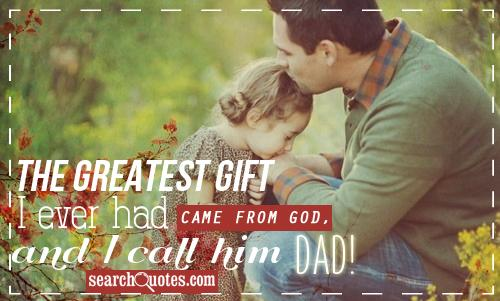 The greatest gift I ever had Came from God, and I call him Dad!