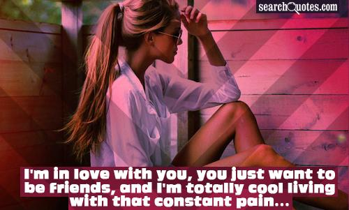 I'm in love with you, you just want to be friends, and I'm totally cool living with that constant pain...