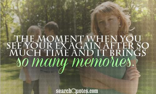 The moment when you see your ex again after so much time and it brings so many memories.