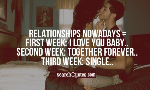 Relationships nowadays = First week: I love you baby.. Second week: Together forever.. Third week: Single..