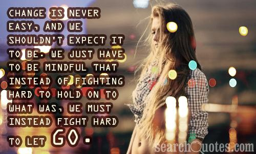 Change is never easy, and we shouldn't expect it to be. We just have to be mindful that instead of fighting hard to hold on to what was, we must instead fight hard to let go.