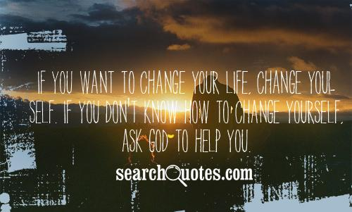 If you want to change your life, change yourself. If you don't know how to change yourself, ask God to help you.
