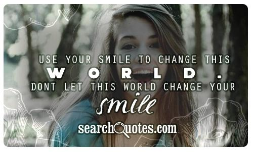 Use your smile to change this world. Dont let this world change your smile.