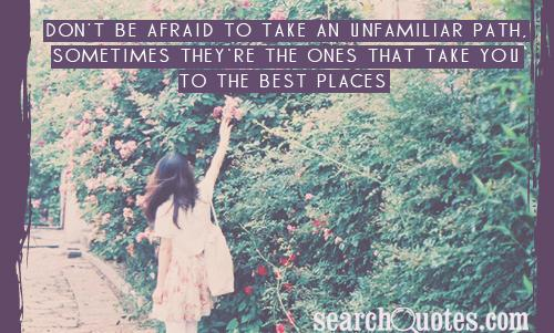 Don't be afraid to take an unfamiliar path, sometimes they're the ones that take you to the best places.