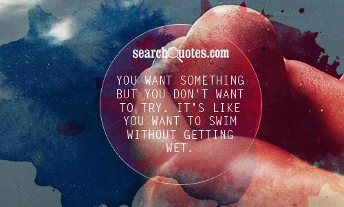You want something but you don't want to try. It's like you want to swim without getting wet.