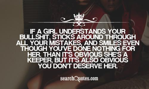 If a girl understands your bullshit, sticks around through all your mistakes, and smiles even though you've done nothing for her. Than it's obvious she's a keeper, but it's also obvious you don't deserve her.
