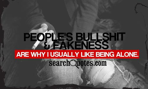 People's bullsh.. and fakeness are why I usually like being alone.