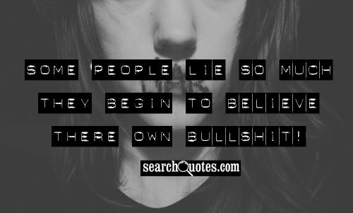 Some people lie so much they begin to believe there own bullshit!
