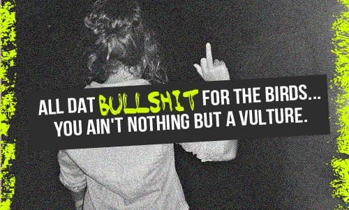 All dat bullsh.. for the birds... You ain't nothing but a vulture.
