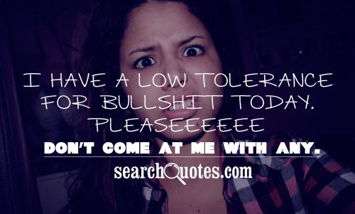 I have a low tolerance for bullsh.. today. Pleaseeeeee don't come at me with any.