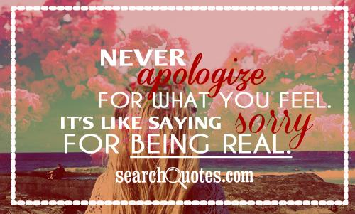 Never apologize for what you feel. It's like saying sorry for being real.