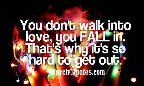 You don't walk into love, you fall in. That's why it's so hard to get out.