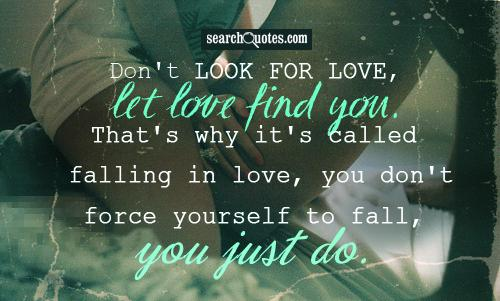Don't look for love, let love find you. That's why it's called falling in love, you don't force yourself to fall, you just do.