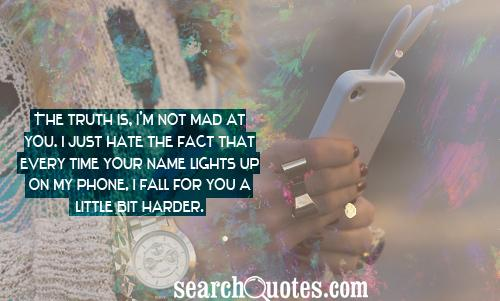 The truth is, I'm not mad at you. I just hate the fact that every time your name lights up on my phone, I fall for you a little bit harder.