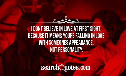 I dont believe in love at first sight, because it means youre falling in love with someones appearance, not personality.