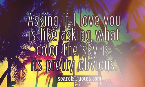 Asking if I love you is like asking what color the sky is. Its pretty obvious.