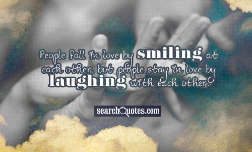 People fall in love by smiling at each other, but people stay in love by laughing with each other.