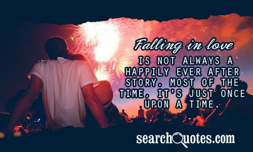 Falling in love is not always a happily ever after story. Most of the time, it's just once upon a time.
