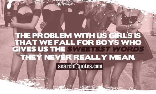 The problem with us girls is that we fall for boys who gives us the sweetest words they never really mean.