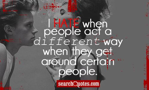 I hate when people act a different way when they get around certain people.