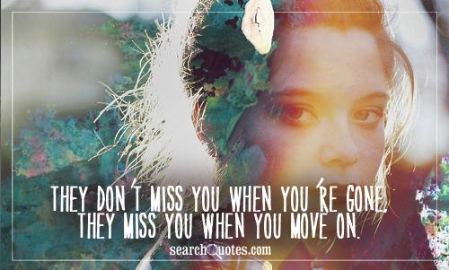 They don't miss you when you're gone, they miss you when you move on.
