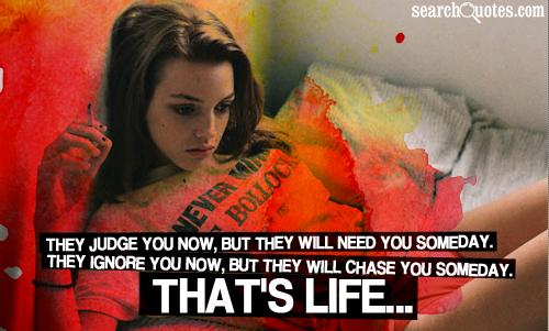 They judge you now, but they will need you someday. They ignore you now, but they will chase you someday. That's life...