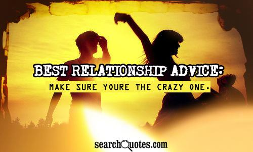 Best Relationship Advice: Make sure youre the crazy one.