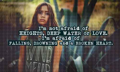 I'm not afraid of heights, deep water or love. I'm afraid of falling, drowning and a broken heart.