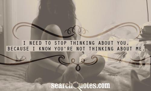 I need to stop thinking about you, because I know you're not thinking about me.