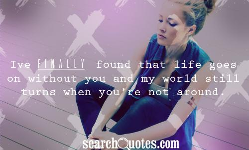 Ive finally found that life goes on without you and my world still turns when youre not around.