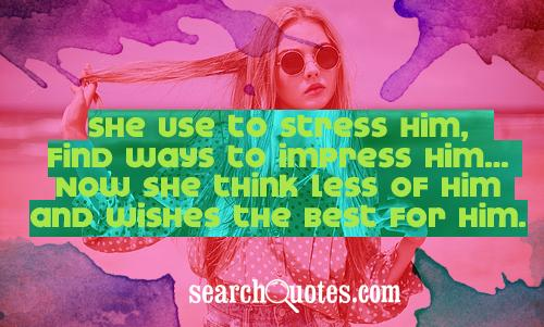 She use to stress him, find ways to impress him...Now she think less of him and wishes the best for him.