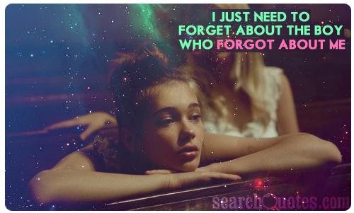 I just need to forget about the boy who forgot about me.