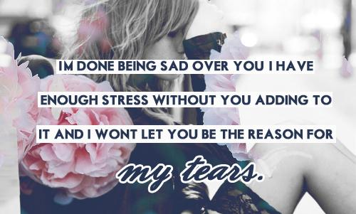 I'm done being sad over you. I have enough stress without you adding to it and I wont let you be the reason for my tears.
