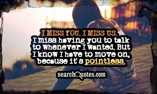 I miss you. I miss us. I miss having you to talk to whenever I wanted. But I know I have to move on, because it's pointless.