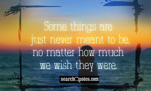 Some things are just never meant to be, no matter how much we wish they were.