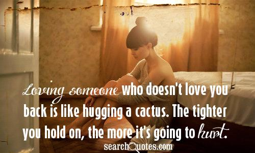 Loving someone who doesn't love you back is like hugging a cactus. The tighter you hold on, the more it's going to hurt.