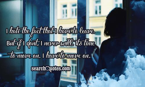 I hate the fact that I have to leave. But if I dont, I never will. Its time to move on. I have to move on.
