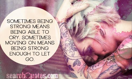 Sometimes being strong means being able to cry. Sometimes moving on means being strong enough to let go.