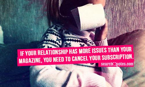 If your relationship has more issues than your magazine, you need to cancel your subscription.