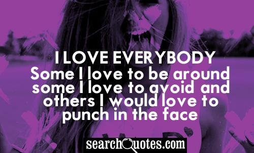 I love everybody. Some I love to be around, some I love to avoid, and others I would love to punch in the face.