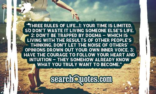 Three Rules of Life...1: Your time is limited, so don't waste it living someone else's life. 2: Don't be trapped by dogma - which is living with the results of other people's thinking. Don't let the noise of others' opinions drown out your own inner voice. 3: Have the courage to follow your heart and intuition - they somehow already know what you truly want to become.