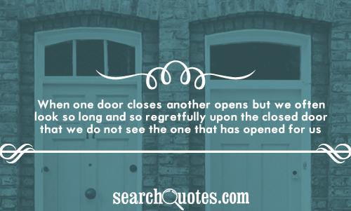 When one door closes, another opens; but we often look so long and so regretfully upon the closed door that we do not see the one that has opened for us.