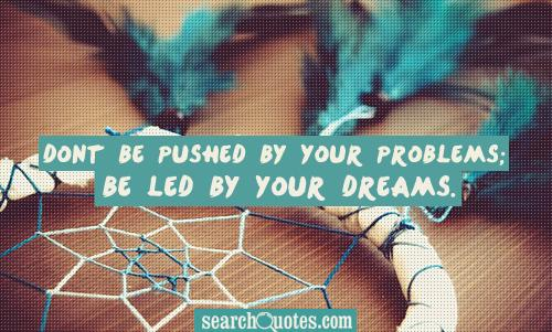 Dont be pushed by your problems; be led by your dreams.