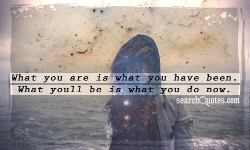 What you are is what you have been. What youll be is what you do now.