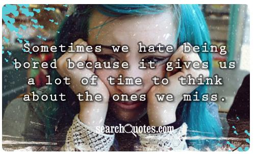 Sometimes we hate being bored because it gives us a lot of time to think about the ones we miss.