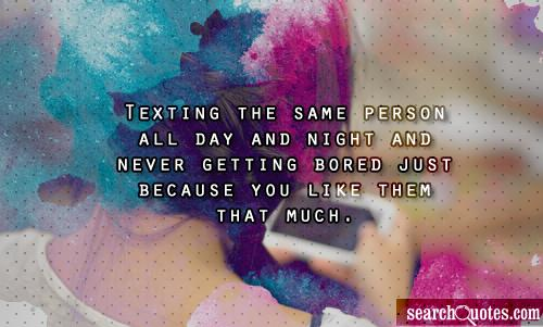 Texting the same person all day and night and never getting bored just because you like them that much.