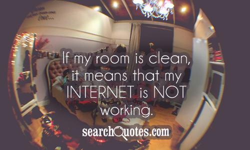 If my room is clean, it means that my internet is not working.