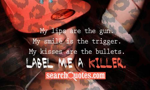 My lips are the gun. My smile is the trigger. My kisses are the bullets. Label me a killer.